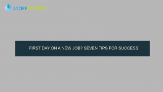 FIRST DAY ON A NEW JOB? SEVEN TIPS FOR SUCCESS